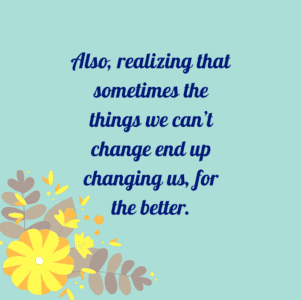 Quote that reminds us the life is not all about things we can change, but we can change ourselves.