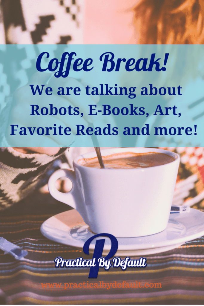 Come have coffee break with me! We are talking about robots, books, links we love and more!
