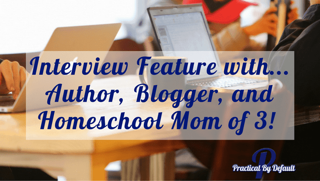 Interview Feature with…Author, Blogger, and Homeschool Mom of 3!